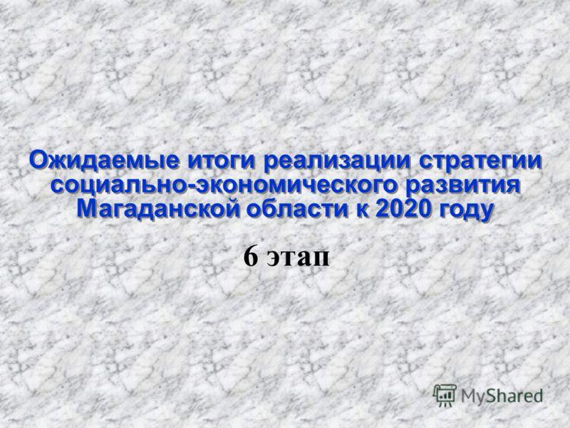 Ожидаемые итоги реализации стратегии социально-экономического развития Магаданской области к 2020 году 6 этап