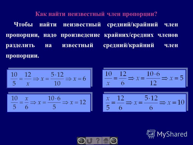Как найти неизвестный член пропорции? Чтобы найти неизвестный средний/крайний член пропорции, надо произведение крайних/средних членов разделить на известный средний/крайний член пропорции.