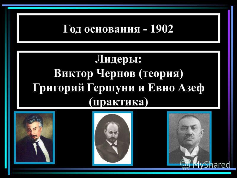 Год основания - 1902 Лидеры: Виктор Чернов (теория) Григорий Гершуни и Евно Азеф (практика)