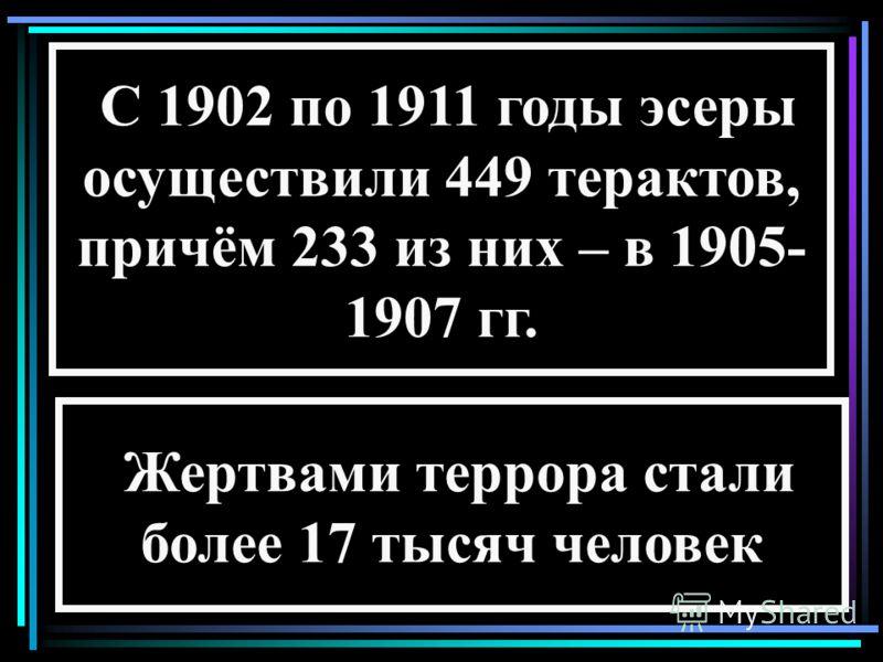 С 1902 по 1911 годы эсеры осуществили 449 терактов, причём 233 из них – в 1905- 1907 гг. Жертвами террора стали более 17 тысяч человек