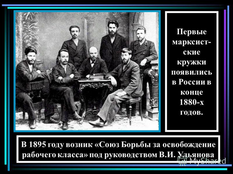 Первые марксист- ские кружки появились в России в конце 1880-х годов. В 1895 году возник «Союз Борьбы за освобождение рабочего класса» под руководством В.И. Ульянова