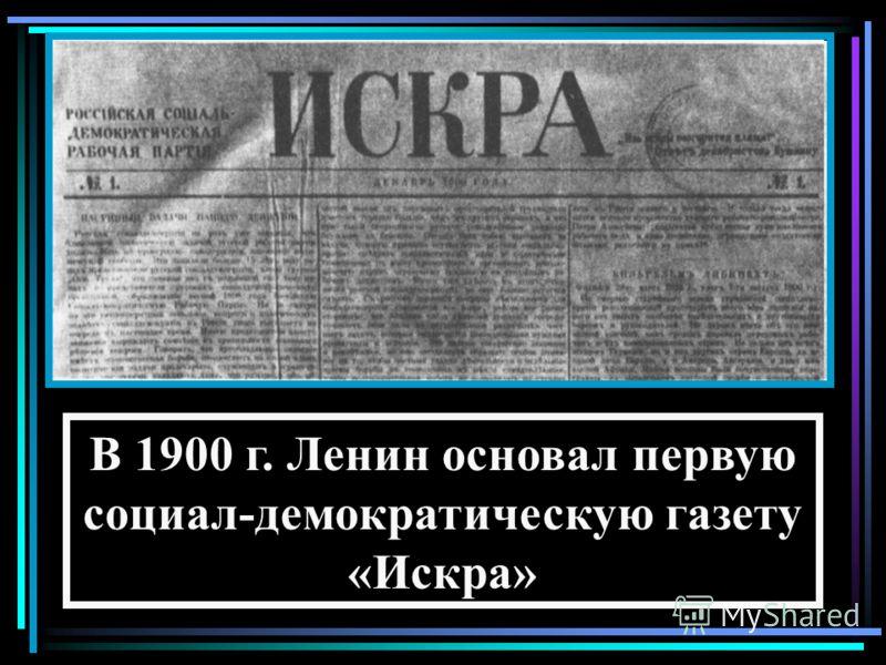 В 1900 г. Ленин основал первую социал-демократическую газету «Искра»