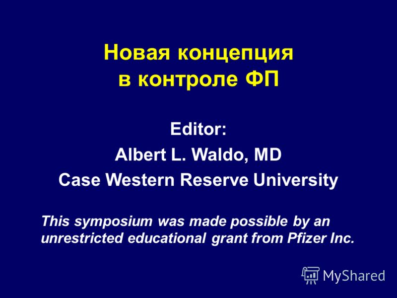 Новая концепция в контроле ФП Editor: Albert L. Waldo, MD Case Western Reserve University This symposium was made possible by an unrestricted educational grant from Pfizer Inc.