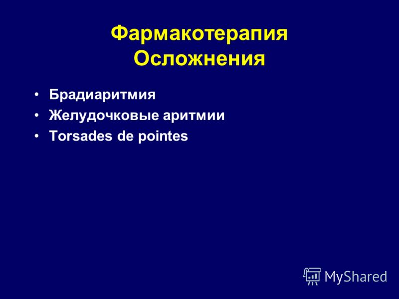 Фармакотерапия Осложнения Брадиаритмия Желудочковые аритмии Torsades de pointes