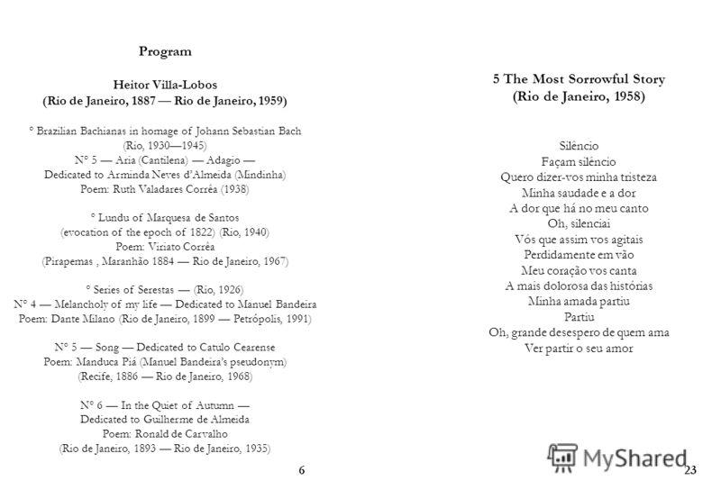 Program Heitor Villa-Lobos (Rio de Janeiro, 1887 Rio de Janeiro, 1959) ° Brazilian Bachianas in homage of Johann Sebastian Bach (Rio, 19301945) N° 5 Aria (Cantilena) Adagio Dedicated to Arminda Neves dAlmeida (Mindinha) Poem: Ruth Valadares Corrêa (1