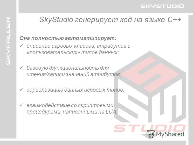 SkyStudio генерирует код на языке C++ Она полностью автоматизирует: описание игровых классов, атрибутов и «пользовательских» типов данных; базовую функциональность для чтения/записи значений атрибутов; сериализацию данных игровых типов; взаимодействи