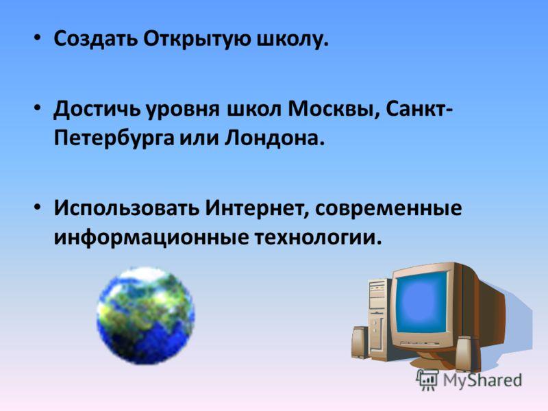 Создать Открытую школу. Достичь уровня школ Москвы, Санкт- Петербурга или Лондона. Использовать Интернет, современные информационные технологии.