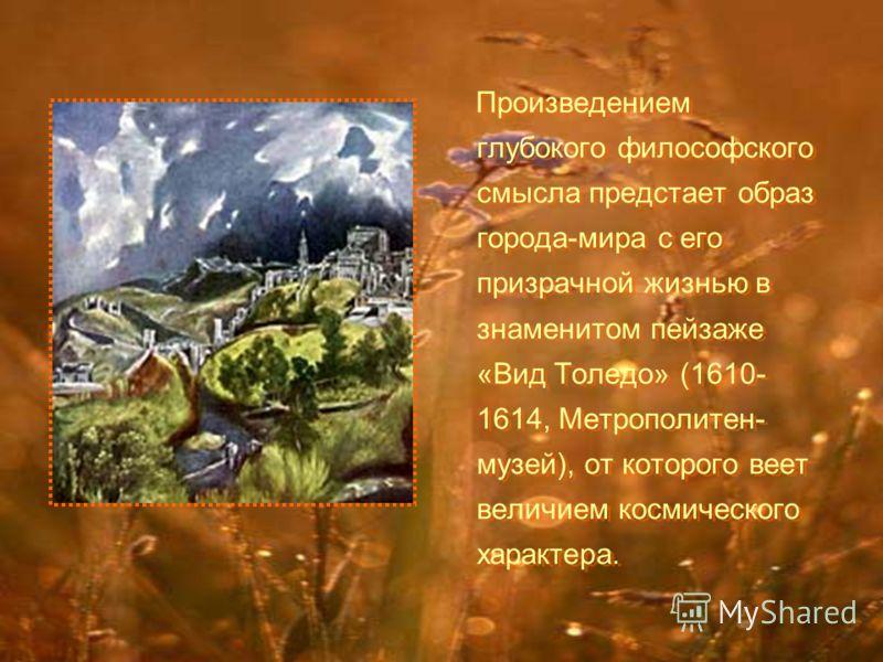Произведением глубокого философского смысла предстает образ города-мира с его призрачной жизнью в знаменитом пейзаже «Вид Толедо» (1610- 1614, Метрополитен- музей), от которого веет величием космического характера.