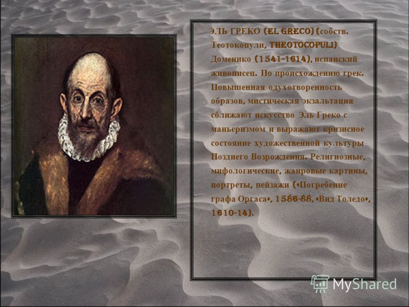 ЭЛЬ ГРЕКО (El Greco) ( собств. Теотокопули, Theotocopuli) Доменико (1541-1614), испанский живописец. По происхождению грек. Повышенная одухотворенность образов, мистическая экзальтация сближают искусство Эль Греко с маньеризмом и выражают кризисное с