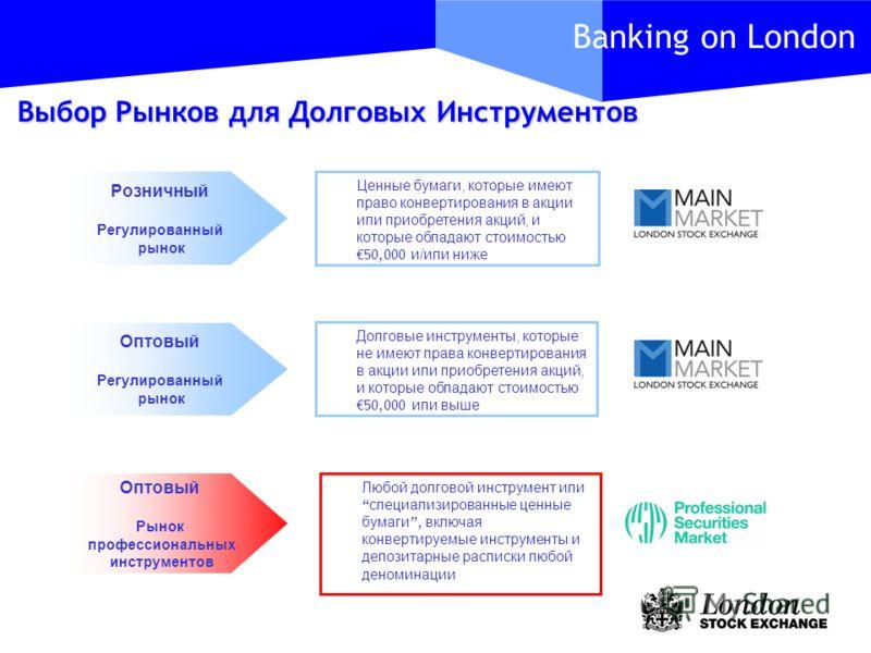 Banking on London Розничный Регулированный рынок Оптовый Регулированный рынок Оптовый Рынок профессиональных инструментов Ценные бумаги, которые имеют право конвертирования в акции или приобретения акций, и которые обладают стоимостью 50,000 и/или ни