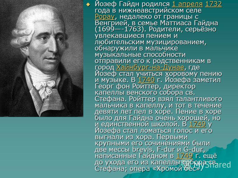 Йозеф Гайдн родился 1 апреля 1732 года в нижнеавстрийском селе Рорау, недалеко от границы с Венгрией, в семье Маттиаса Гайдна (1699-1763). Родители, серьёзно увлекавшиеся пением и любительским музицированием, обнаружили в мальчике музыкальные способн