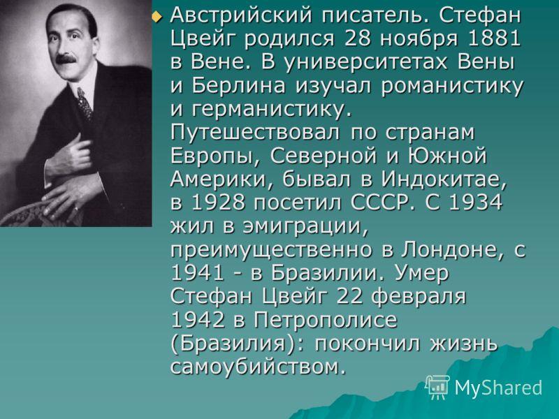 Австрийский писатель. Стефан Цвейг родился 28 ноября 1881 в Вене. В университетах Вены и Берлина изучал романистику и германистику. Путешествовал по странам Европы, Северной и Южной Америки, бывал в Индокитае, в 1928 посетил СССР. С 1934 жил в эмигра