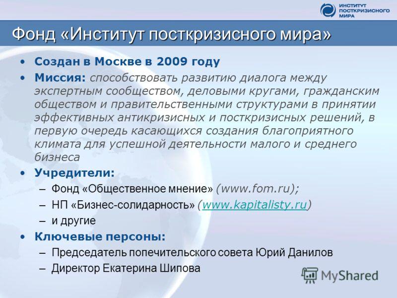 Фонд «Институт посткризисного мира» Создан в Москве в 2009 году Миссия: способствовать развитию диалога между экспертным сообществом, деловыми кругами, гражданским обществом и правительственными структурами в принятии эффективных антикризисных и пост