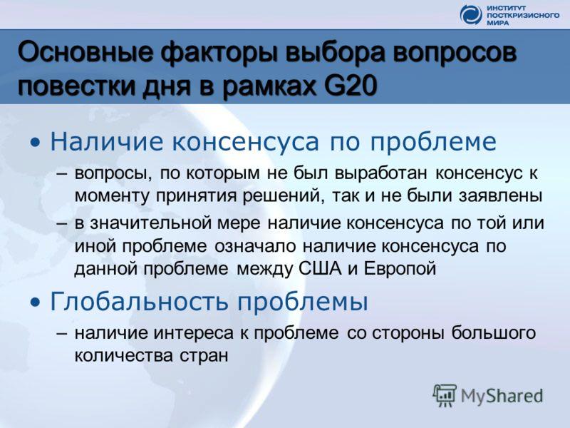 Основные факторы выбора вопросов повестки дня в рамках G20 Наличие консенсуса по проблеме –вопросы, по которым не был выработан консенсус к моменту принятия решений, так и не были заявлены –в значительной мере наличие консенсуса по той или иной пробл