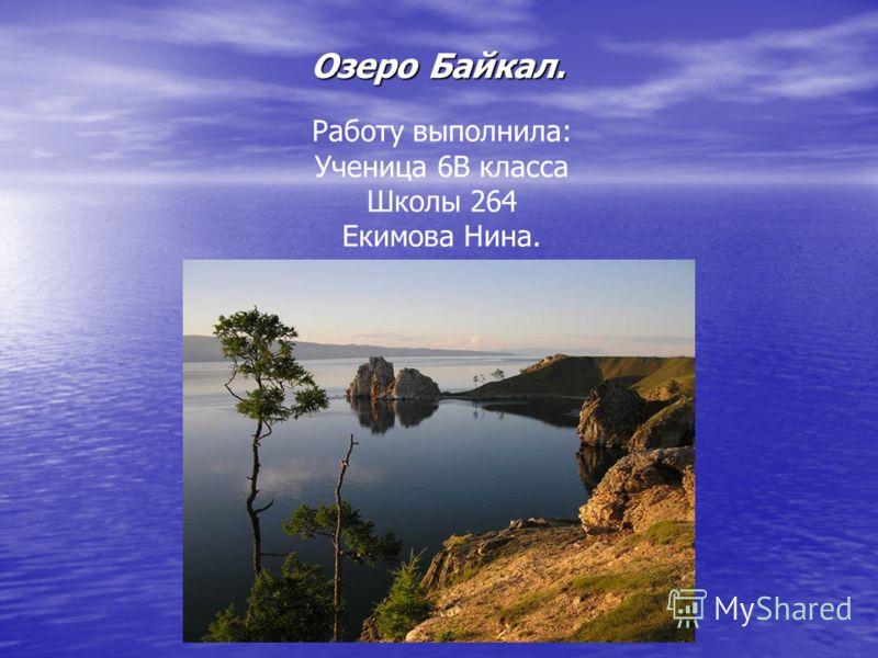 Озеро Байкал. Работу выполнила: Ученица 6В класса Школы 264 Екимова Нина.