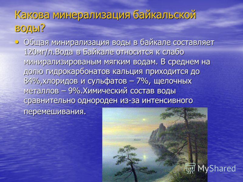 Какова минерализация байкальской воды? Общая минирализация воды в байкале составляет 120мг/л.Вода в Байкале относится к слабо минирализированым мягким водам. В среднем на долю гидрокарбонатов кальция приходится до 84%,хлоридов и сульфатов – 7%, щелоч