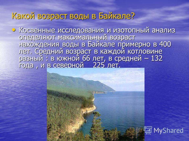Какой возраст воды в Байкале? Косвенные исследования и изотопный анализ опеделяют максимальный возраст нахождения воды в Байкале примерно в 400 лет. Средний возраст в каждой котловине разный : в южной 66 лет, в средней – 132 года, и в северной _ 225