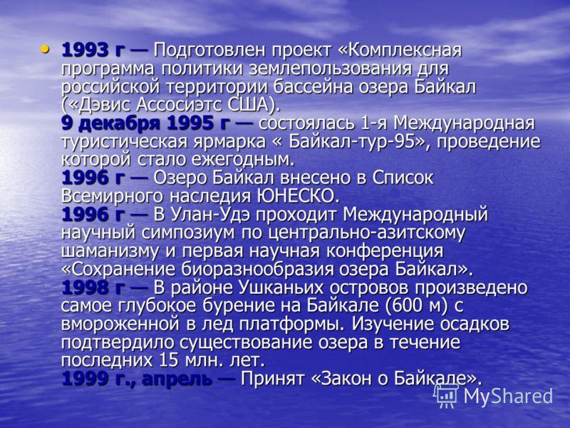 1993 г Подготовлен проект «Комплексная программа политики землепользования для российской территории бассейна озера Байкал («Дэвис Ассосиэтс США). 9 декабря 1995 г состоялась 1-я Международная туристическая ярмарка « Байкал-тур-95», проведение которо