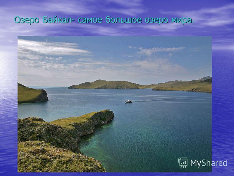 Озеро Байкал- самое большое озеро мира.