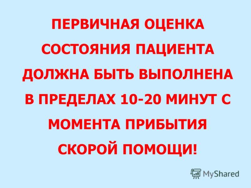 ПЕРВИЧНАЯ ОЦЕНКА СОСТОЯНИЯ ПАЦИЕНТА ДОЛЖНА БЫТЬ ВЫПОЛНЕНА В ПРЕДЕЛАХ 10-20 МИНУТ С МОМЕНТА ПРИБЫТИЯ СКОРОЙ ПОМОЩИ!