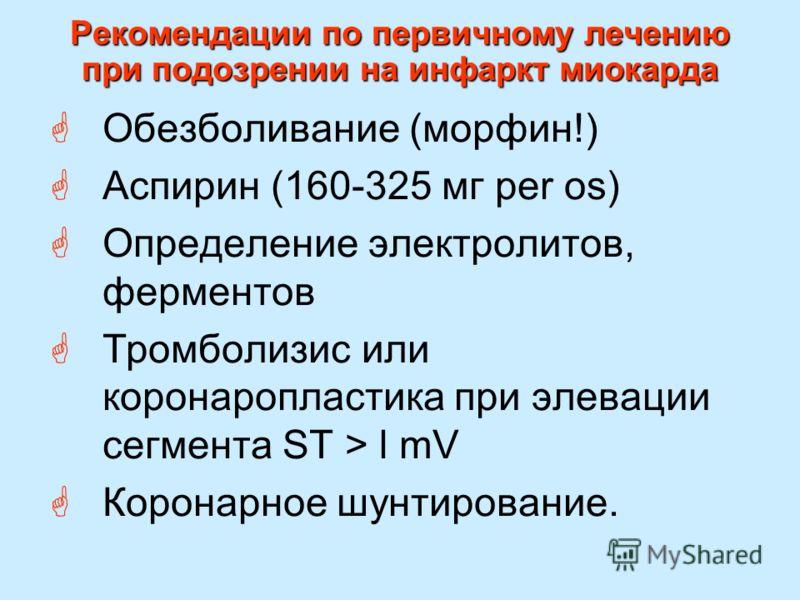 Рекомендации по первичному лечению при подозрении на инфаркт миокарда Обезболивание (морфин!) Аспирин (160-325 мг per os) Определение электролитов, ферментов Тромболизис или коронаропластика при элевации сегмента ST > l mV Коронарное шунтирование.
