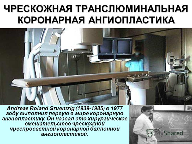 ЧРЕСКОЖНАЯ ТРАНСЛЮМИНАЛЬНАЯ КОРОНАРНАЯ АНГИОПЛАСТИКА Andreas Roland Gruentzig (1939-1985) Andreas Roland Gruentzig (1939-1985) в 1977 году выполнил первую в мире коронарную ангиопластику. Он назвал это хирургическое вмешательство чрескожной чреспросв