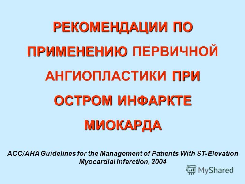 РЕКОМЕНДАЦИИ ПО ПРИМЕНЕНИЮ ПРИ ОСТРОМ ИНФАРКТЕ МИОКАРДА РЕКОМЕНДАЦИИ ПО ПРИМЕНЕНИЮ ПЕРВИЧНОЙ АНГИОПЛАСТИКИ ПРИ ОСТРОМ ИНФАРКТЕ МИОКАРДА ACC/AHA Guidelines for the Management of Patients With ST-Elevation Myocardial Infarction, 2004