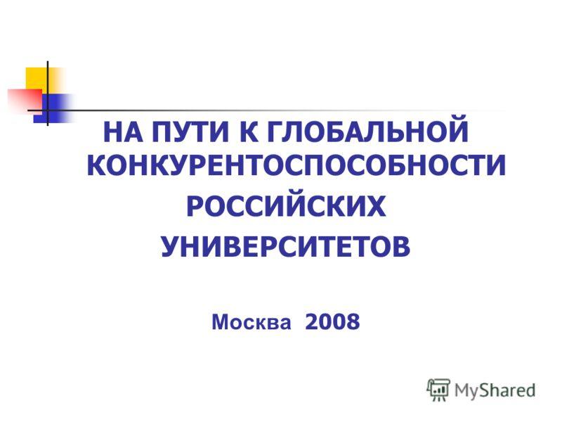НА ПУТИ К ГЛОБАЛЬНОЙ КОНКУРЕНТОСПОСОБНОСТИ РОССИЙСКИХ УНИВЕРСИТЕТОВ Москва 2008