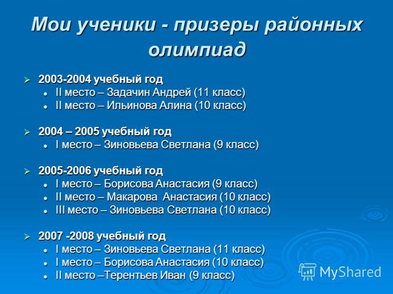Мои ученики - призеры районных олимпиад 2003-2004 учебный год 2003-2004 учебный год II место – Задачин Андрей (11 класс) II место – Задачин Андрей (11 класс) II место – Ильинова Алина (10 класс) II место – Ильинова Алина (10 класс) 2004 – 2005 учебны