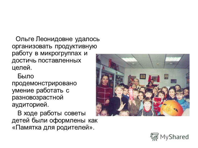 Ольге Леонидовне удалось организовать продуктивную работу в микрогруппах и достичь поставленных целей. Было продемонстрировано умение работать с разновозрастной аудиторией. В ходе работы советы детей были оформлены как «Памятка для родителей».