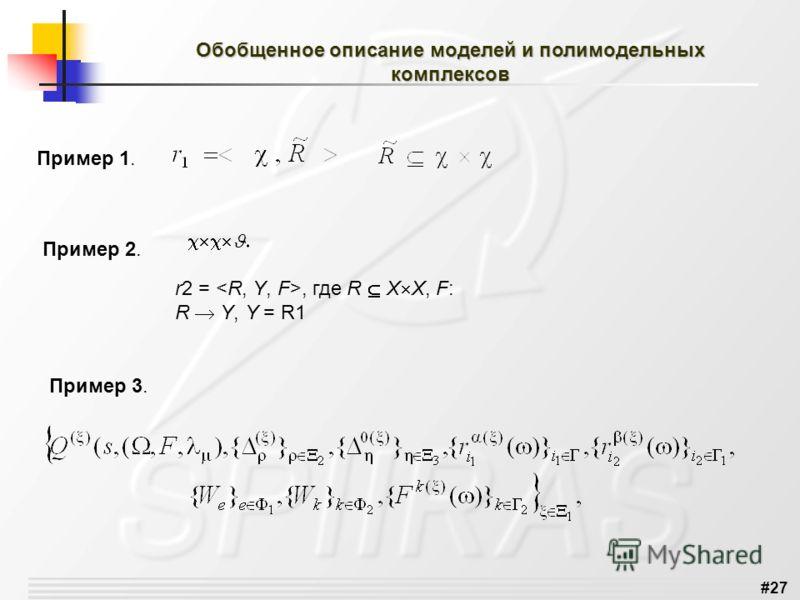#27 Обобщенное описание моделей и полимодельных комплексов Пример 1. Пример 2. r2 =, где R X X, F: R Y, Y = R1 Пример 3.