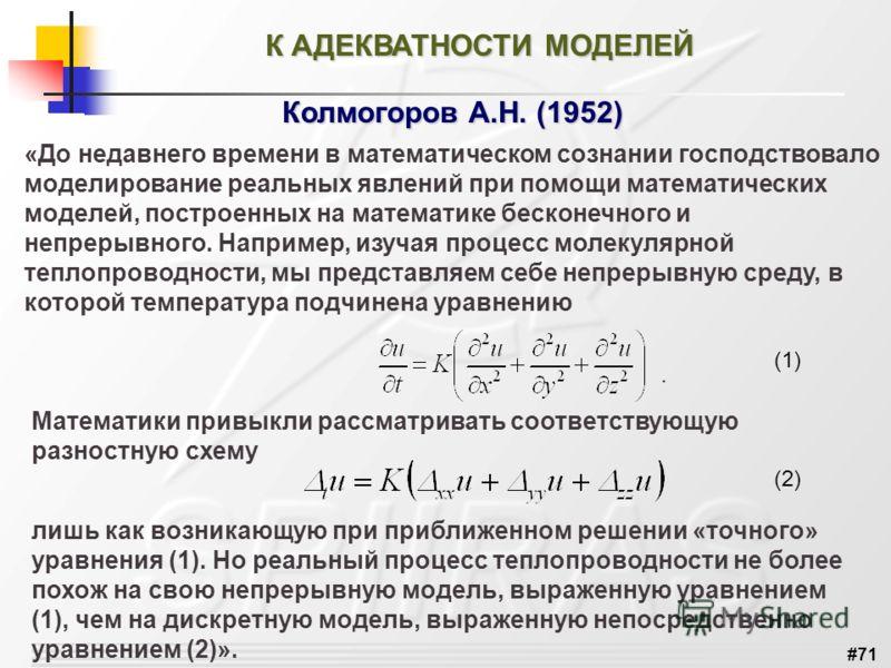 #71 К АДЕКВАТНОСТИ МОДЕЛЕЙ Колмогоров А.Н. (1952) «До недавнего времени в математическом сознании господствовало моделирование реальных явлений при помощи математических моделей, построенных на математике бесконечного и непрерывного. Например, изучая