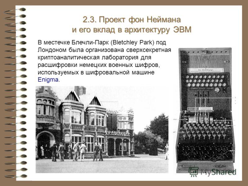 В местечке Блечли-Парк (Bletchley Park) под Лондоном была организована сверхсекретная криптоаналитическая лаборатория для расшифровки немецких военных шифров, используемых в шифровальной машине Enigma. 2.3. Проект фон Неймана и его вклад в архитектур