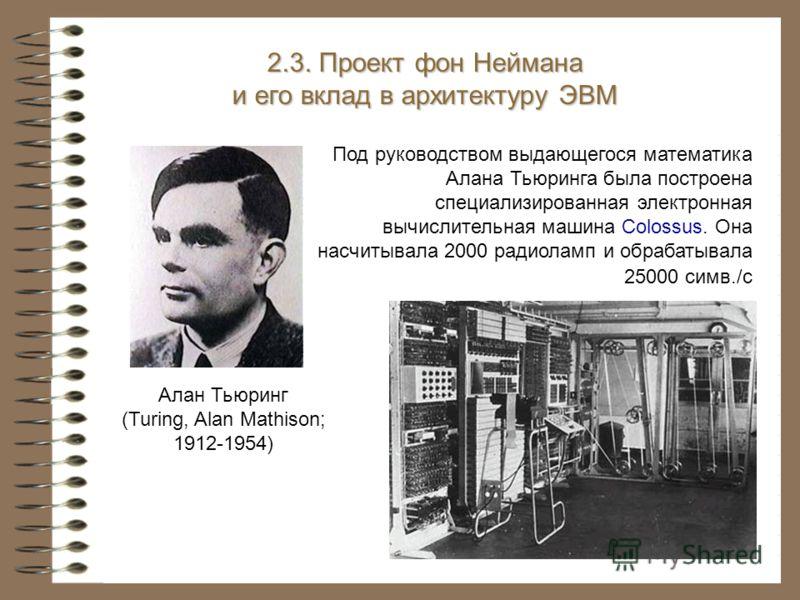 Под руководством выдающегося математика Алана Тьюринга была построена специализированная электронная вычислительная машина Colossus. Она насчитывала 2000 радиоламп и обрабатывала 25000 симв./с 2.3. Проект фон Неймана и его вклад в архитектуру ЭВМ Ала