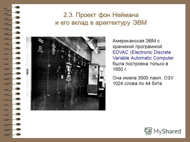 Американская ЭВМ с хранимой программой EDVAC (Electronic Discrete Variable Automatic Computer была построена только в 1950 г. Она имела 3500 ламп, ОЗУ 1024 слова по 44 бита 2.3. Проект фон Неймана и его вклад в архитектуру ЭВМ