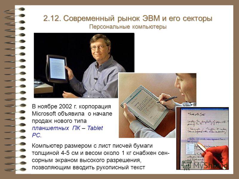 В ноябре 2002 г. корпорация Microsoft объявила о начале продаж нового типа планшетных ПК – Tablet PC. 2.12. Современный рынок ЭВМ и его секторы Персональные компьютеры Компьютер размером с лист писчей бумаги толщиной 4-5 см и весом около 1 кг снабжен
