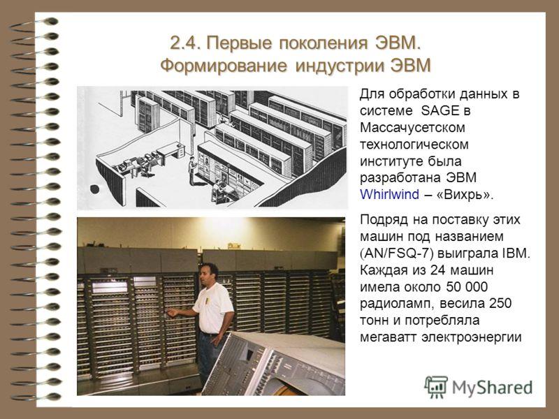 Для обработки данных в системе SAGE в Массачусетском технологическом институте была разработана ЭВМ Whirlwind – «Вихрь». Подряд на поставку этих машин под названием ( AN/FSQ-7) выиграла IBM. Каждая из 24 машин имела около 50 000 радиоламп, весила 250