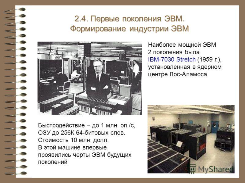 Наиболее мощной ЭВМ 2 поколения была IBM-7030 Stretch (1959 г.), установленная в ядерном центре Лос-Аламоса 2.4. Первые поколения ЭВМ. Формирование индустрии ЭВМ Быстродействие – до 1 млн. оп./с, ОЗУ до 256К 64-битовых слов. Стоимость 10 млн. долл. В