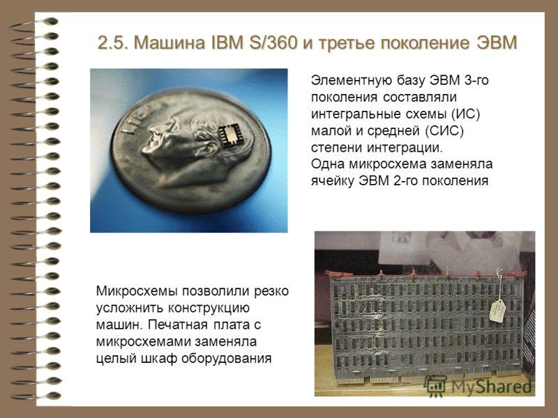 2.5. Машина IBM S/360 и третье поколение ЭВМ Элементную базу ЭВМ 3-го поколения составляли интегральные схемы (ИС) малой и средней (СИС) степени интеграции. Одна микросхема заменяла ячейку ЭВМ 2-го поколения Микросхемы позволили резко усложнить конст