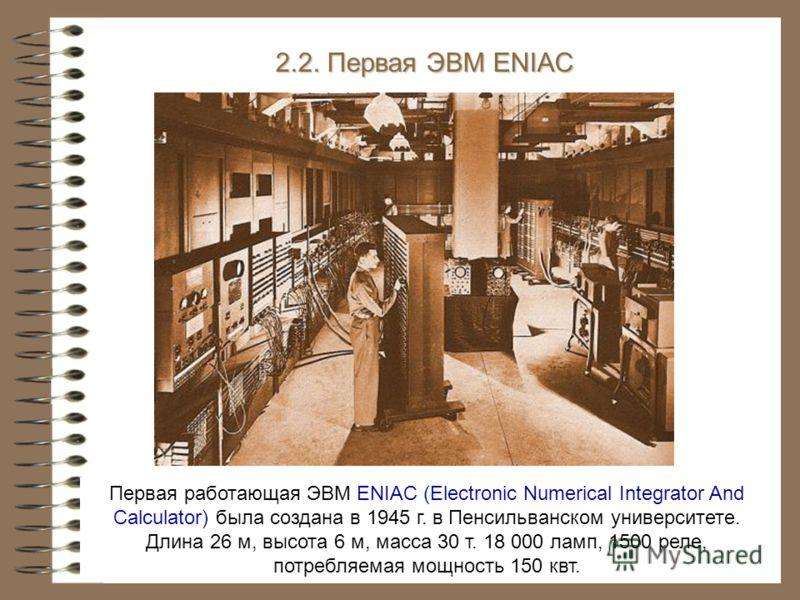 Первая работающая ЭВМ ENIAC (Electronic Numerical Integrator And Calculator) была создана в 1945 г. в Пенсильванском университете. Длина 26 м, высота 6 м, масса 30 т. 18 000 ламп, 1500 реле, потребляемая мощность 150 квт. 2.2. Первая ЭВМ ENIAC