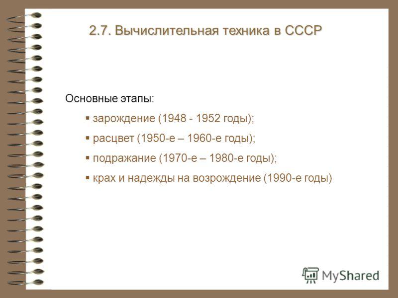 2.7. Вычислительная техника в СССР Основные этапы: зарождение (1948 - 1952 годы); расцвет (1950-е – 1960-е годы); подражание (1970-е – 1980-е годы); крах и надежды на возрождение (1990-е годы)
