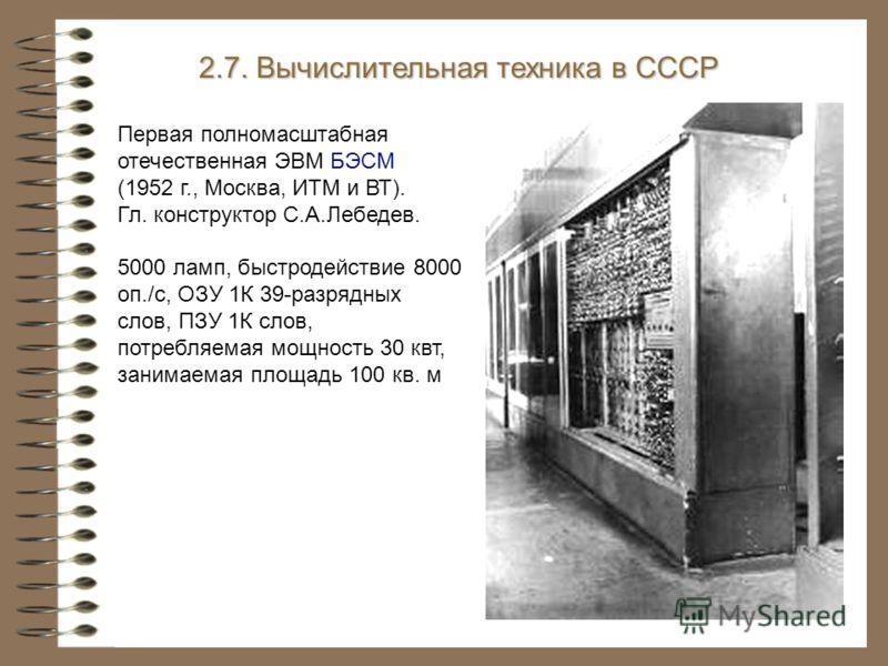 Первая полномасштабная отечественная ЭВМ БЭСМ (1952 г., Москва, ИТМ и ВТ). Гл. конструктор С.А.Лебедев. 5000 ламп, быстродействие 8000 оп./с, ОЗУ 1К 39-разрядных слов, ПЗУ 1К слов, потребляемая мощность 30 квт, занимаемая площадь 100 кв. м 2.7. Вычис