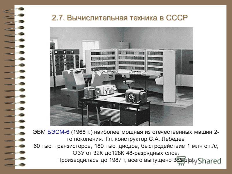 ЭВМ БЭСМ-6 (1968 г.) наиболее мощная из отечественных машин 2- го поколения. Гл. конструктор С.А. Лебедев 60 тыс. транзисторов, 180 тыс. диодов, быстродействие 1 млн оп./с, ОЗУ от 32К до128К 48-разрядных слов. Производилась до 1987 г, всего выпущено