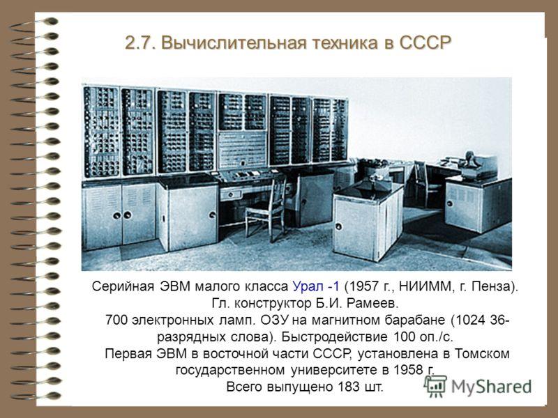 Серийная ЭВМ малого класса Урал -1 (1957 г., НИИММ, г. Пенза). Гл. конструктор Б.И. Рамеев. 700 электронных ламп. ОЗУ на магнитном барабане (1024 36- разрядных слова). Быстродействие 100 оп./с. Первая ЭВМ в восточной части СССР, установлена в Томском