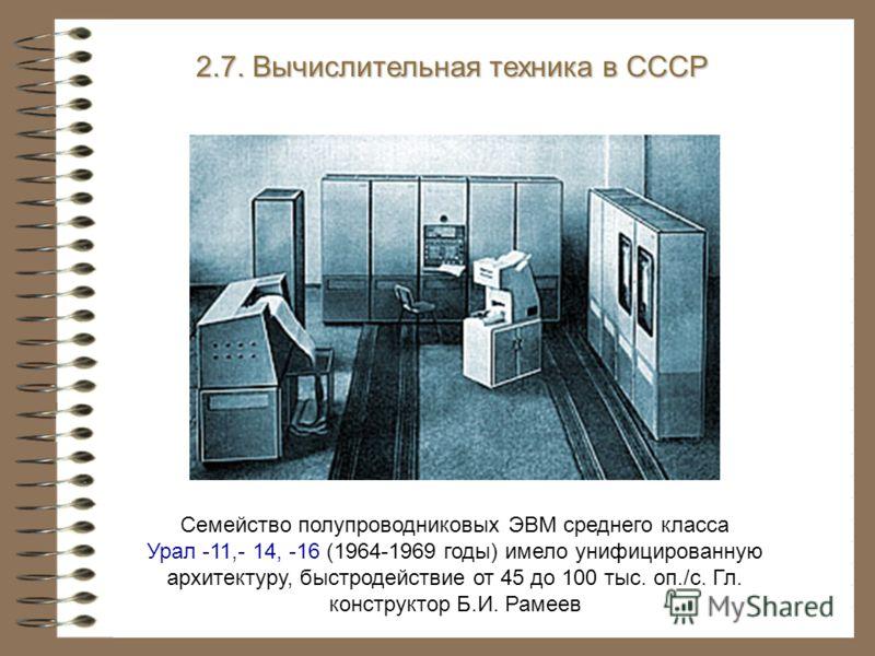 Семейство полупроводниковых ЭВМ среднего класса Урал -11,- 14, -16 (1964-1969 годы) имело унифицированную архитектуру, быстродействие от 45 до 100 тыс. оп./с. Гл. конструктор Б.И. Рамеев