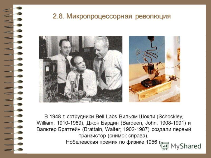 В 1948 г. сотрудники Bell Labs Вильям Шокли (Schockley, William; 1910-1989), Джон Бардин (Bardeen, John; 1908-1991) и Вальтер Браттейн (Brattain, Walter; 1902-1987) создали первый транзистор (снимок справа). Нобелевская премия по физике 1956 г. 2.8.
