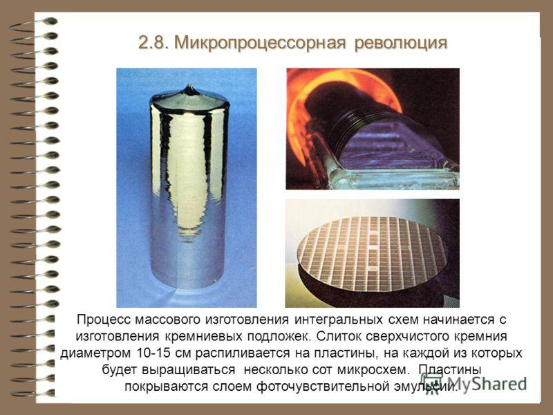 2.8. Микропроцессорная революция Процесс массового изготовления интегральных схем начинается с изготовления кремниевых подложек. Слиток сверхчистого кремния диаметром 10-15 см распиливается на пластины, на каждой из которых будет выращиваться несколь