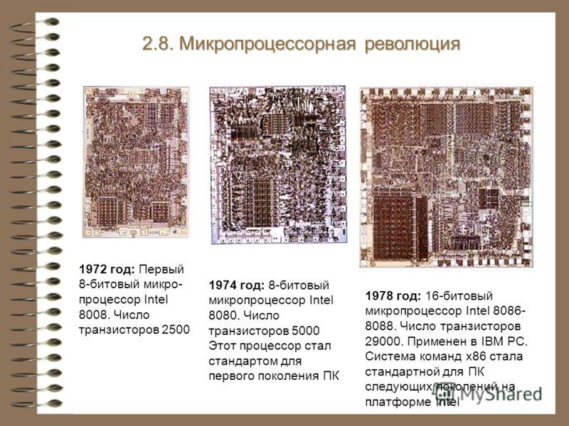 1972 год: Первый 8-битовый микро- процессор Intel 8008. Число транзисторов 2500 2.8. Микропроцессорная революция 1974 год: 8-битовый микропроцессор Intel 8080. Число транзисторов 5000 Этот процессор стал стандартом для первого поколения ПК 1978 год: