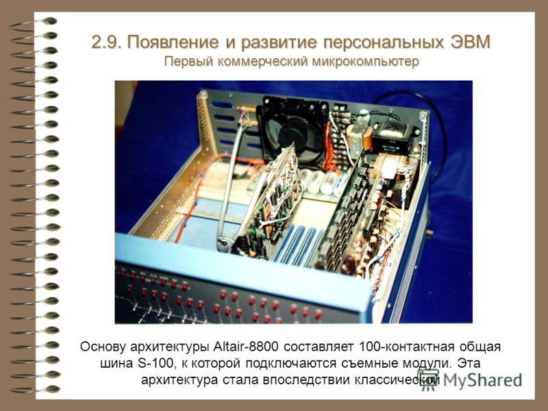 Основу архитектуры Altair-8800 составляет 100-контактная общая шина S-100, к которой подключаются съемные модули. Эта архитектура стала впоследствии классической 2.9. Появление и развитие персональных ЭВМ Первый коммерческий микрокомпьютер