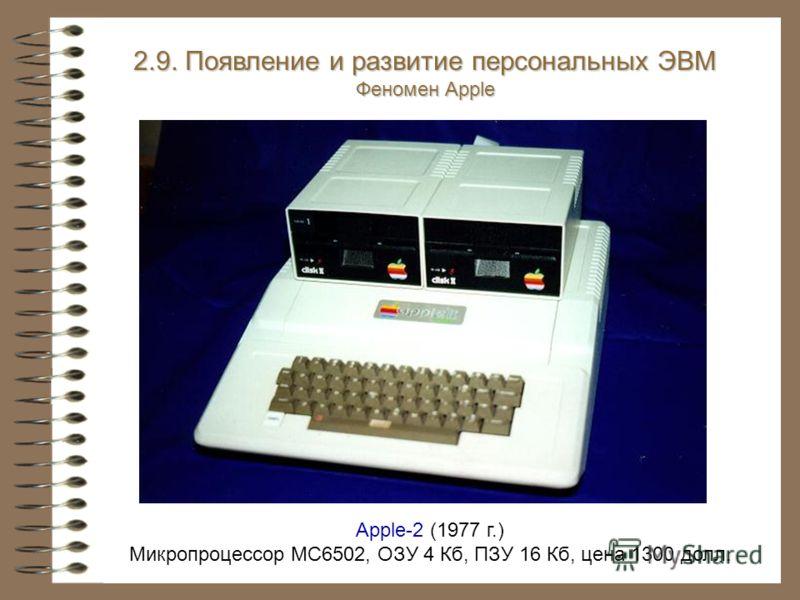 Apple-2 (1977 г.) Микропроцессор MC6502, ОЗУ 4 Кб, ПЗУ 16 Кб, цена 1300 долл. 2.9. Появление и развитие персональных ЭВМ 2.9. Появление и развитие персональных ЭВМ Феномен Apple